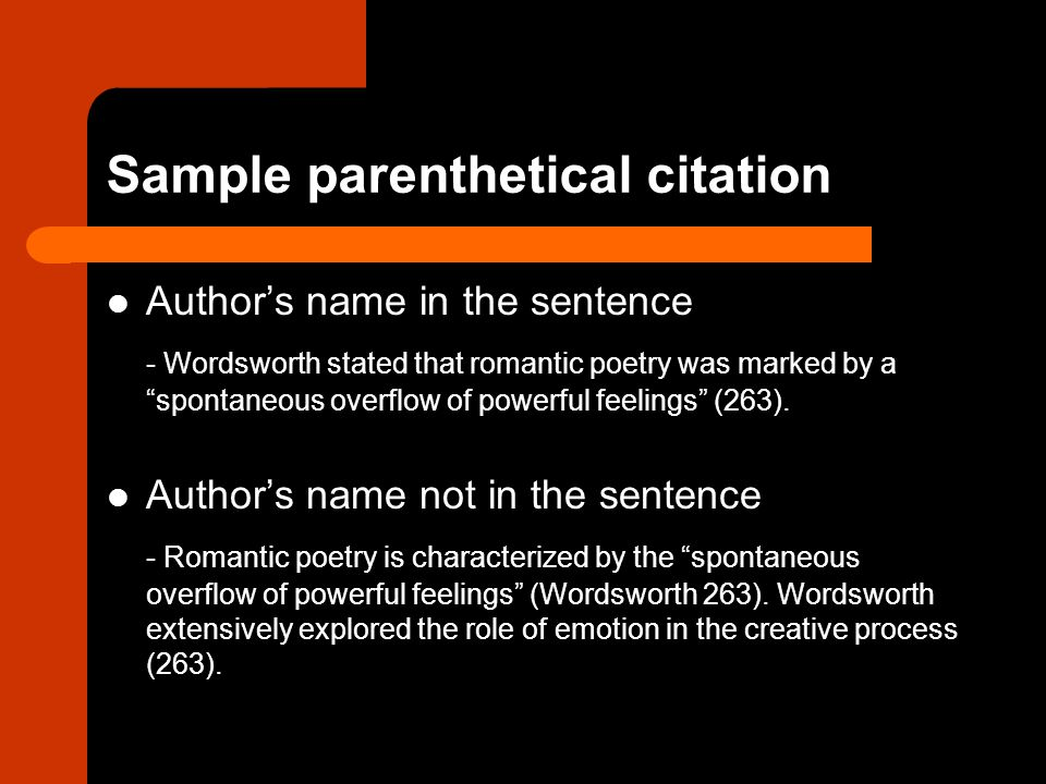 Sample parenthetical citation Author's name in the sentence - Wordsworth stated that romantic poetry was marked by a spontaneous overflow of powerful feelings (263).