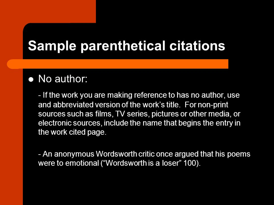 Sample parenthetical citations No author: - If the work you are making reference to has no author, use and abbreviated version of the work's title.