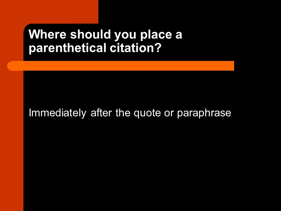 Where should you place a parenthetical citation Immediately after the quote or paraphrase
