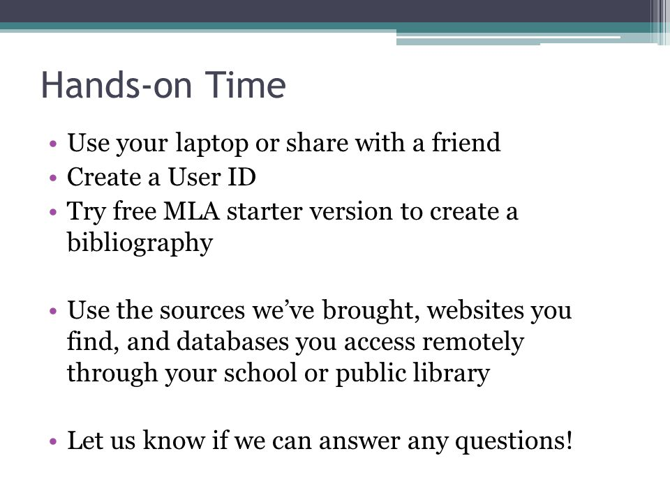 Hands-on Time Use your laptop or share with a friend Create a User ID Try free MLA starter version to create a bibliography Use the sources we've brought, websites you find, and databases you access remotely through your school or public library Let us know if we can answer any questions!