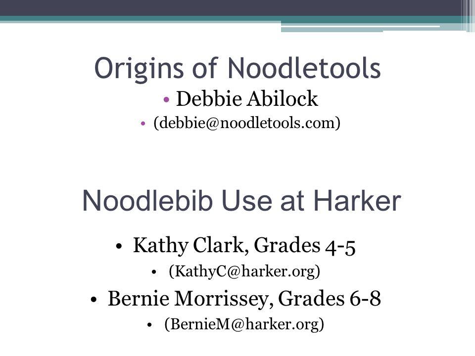 Origins of Noodletools Debbie Abilock (debbie@noodletools.com) Noodlebib Use at Harker Kathy Clark, Grades 4-5 (KathyC@harker.org) Bernie Morrissey, Grades 6-8 (BernieM@harker.org)