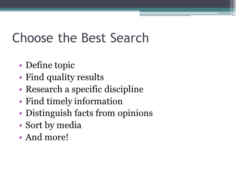 Choose the Best Search Define topic Find quality results Research a specific discipline Find timely information Distinguish facts from opinions Sort by media And more!