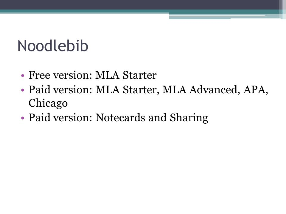 Noodlebib Free version: MLA Starter Paid version: MLA Starter, MLA Advanced, APA, Chicago Paid version: Notecards and Sharing