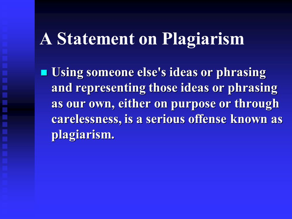 A Statement on Plagiarism Using someone else s ideas or phrasing and representing those ideas or phrasing as our own, either on purpose or through carelessness, is a serious offense known as plagiarism.