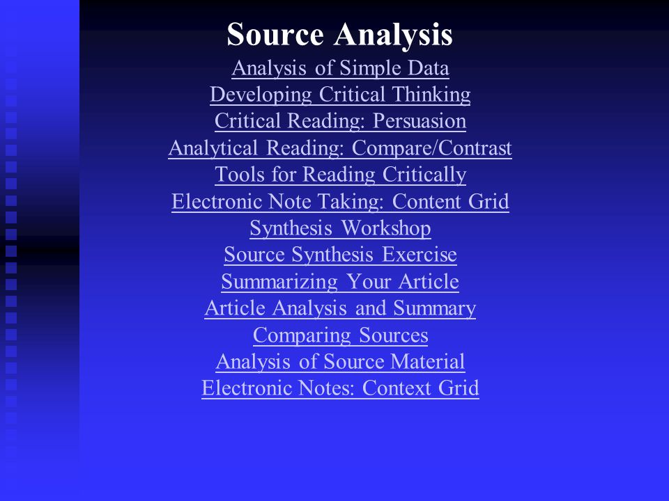 Source Analysis Analysis of Simple Data Developing Critical Thinking Critical Reading: Persuasion Analytical Reading: Compare/Contrast Tools for Reading Critically Electronic Note Taking: Content Grid Synthesis Workshop Source Synthesis Exercise Summarizing Your Article Article Analysis and Summary Comparing Sources Analysis of Source Material Electronic Notes: Context Grid Analysis of Simple Data Developing Critical Thinking Critical Reading: Persuasion Analytical Reading: Compare/Contrast Tools for Reading Critically Electronic Note Taking: Content Grid Synthesis Workshop Source Synthesis Exercise Summarizing Your Article Article Analysis and Summary Comparing Sources Analysis of Source Material Electronic Notes: Context Grid