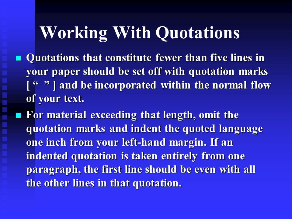 Working With Quotations Quotations that constitute fewer than five lines in your paper should be set off with quotation marks [ ] and be incorporated within the normal flow of your text.