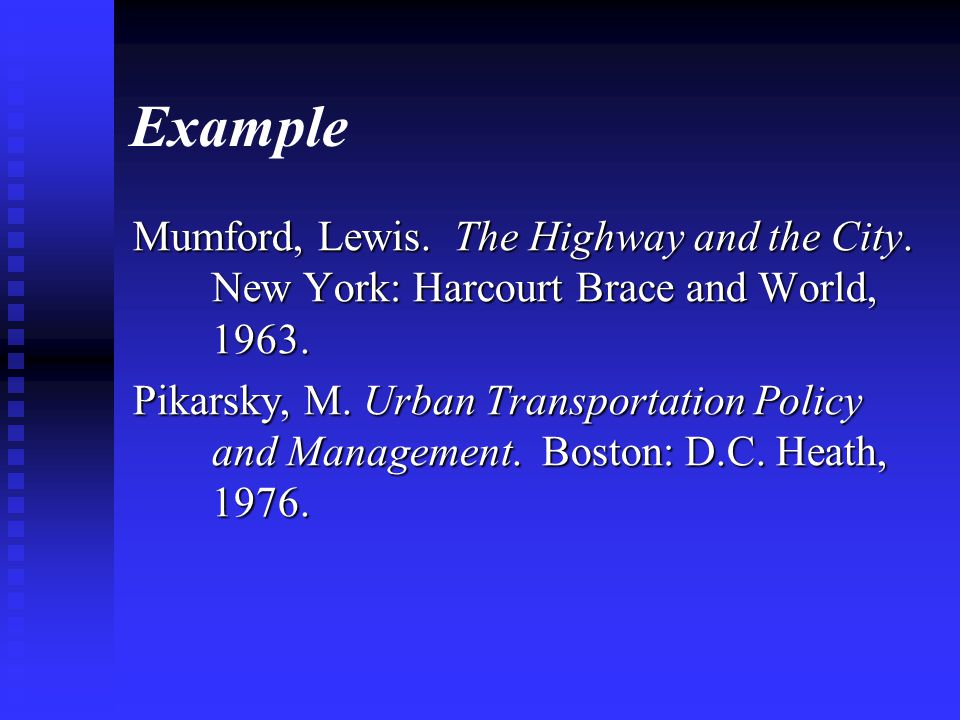Example Mumford, Lewis. The Highway and the City. New York: Harcourt Brace and World, 1963. Pikarsky, M. Urban Transportation Policy and Management. B