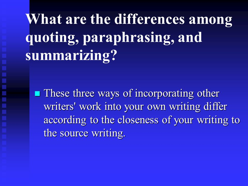 What are the differences among quoting, paraphrasing, and summarizing? These three ways of incorporating other writers' work into your own writing dif