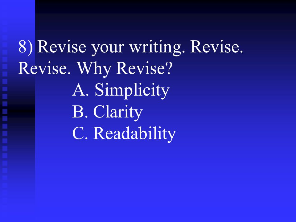 8) Revise your writing. Revise. Revise. Why Revise? A. Simplicity B. Clarity C. Readability