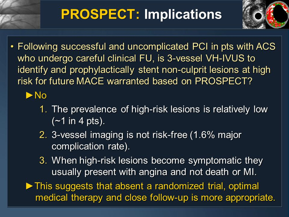 PROSPECT: Implications Following successful and uncomplicated PCI in pts with ACS who undergo careful clinical FU, is 3-vessel VH-IVUS to identify and prophylactically stent non-culprit lesions at high risk for future MACE warranted based on PROSPECT Following successful and uncomplicated PCI in pts with ACS who undergo careful clinical FU, is 3-vessel VH-IVUS to identify and prophylactically stent non-culprit lesions at high risk for future MACE warranted based on PROSPECT ►No 1.The prevalence of high-risk lesions is relatively low (~1 in 4 pts).