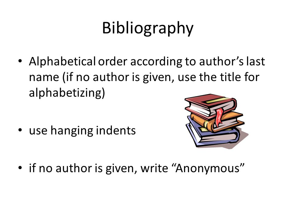 Bibliography Alphabetical order according to author's last name (if no author is given, use the title for alphabetizing) use hanging indents if no author is given, write Anonymous