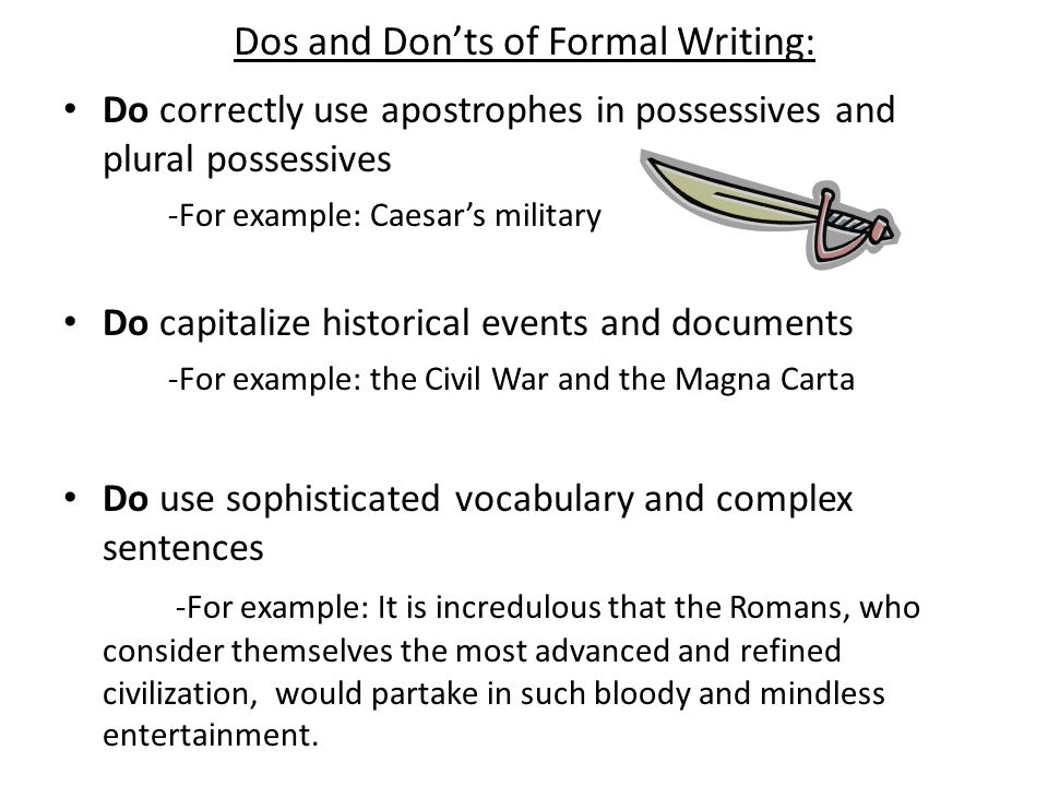 Dos and Don'ts of Formal Writing: Do not use abbreviations or contractions -For example: u can't write in this manner b/c it's not appropriate in formal writing pieces.