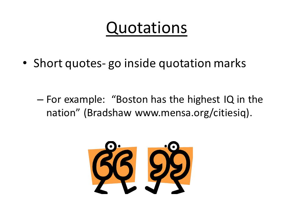 Quotations Short quotes- go inside quotation marks – For example: Boston has the highest IQ in the nation (Bradshaw www.mensa.org/citiesiq).