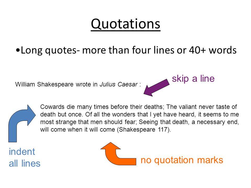 Quotations Long quotes- more than four lines or 40+ words William Shakespeare wrote in Julius Caesar : Cowards die many times before their deaths; The valiant never taste of death but once.