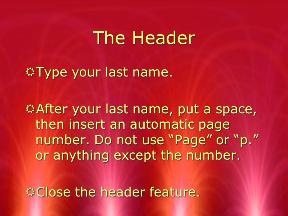 The Header RUse the feature in your word processing program to create a header.