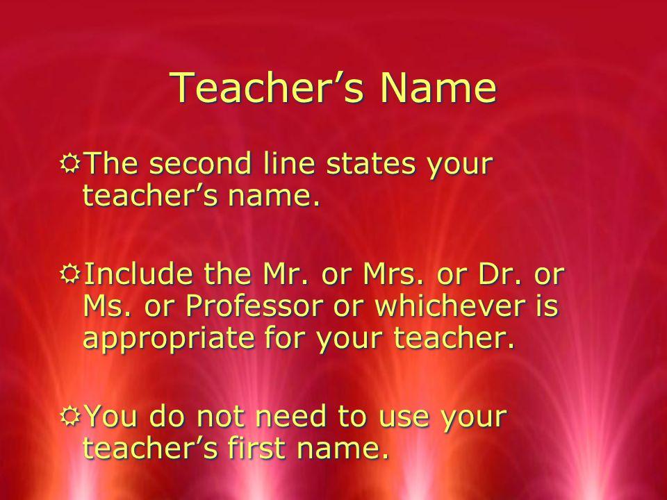 Teacher's Name RThe second line states your teacher's name.