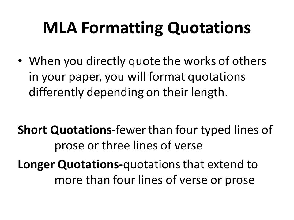 MLA Formatting Quotations When you directly quote the works of others in your paper, you will format quotations differently depending on their length.