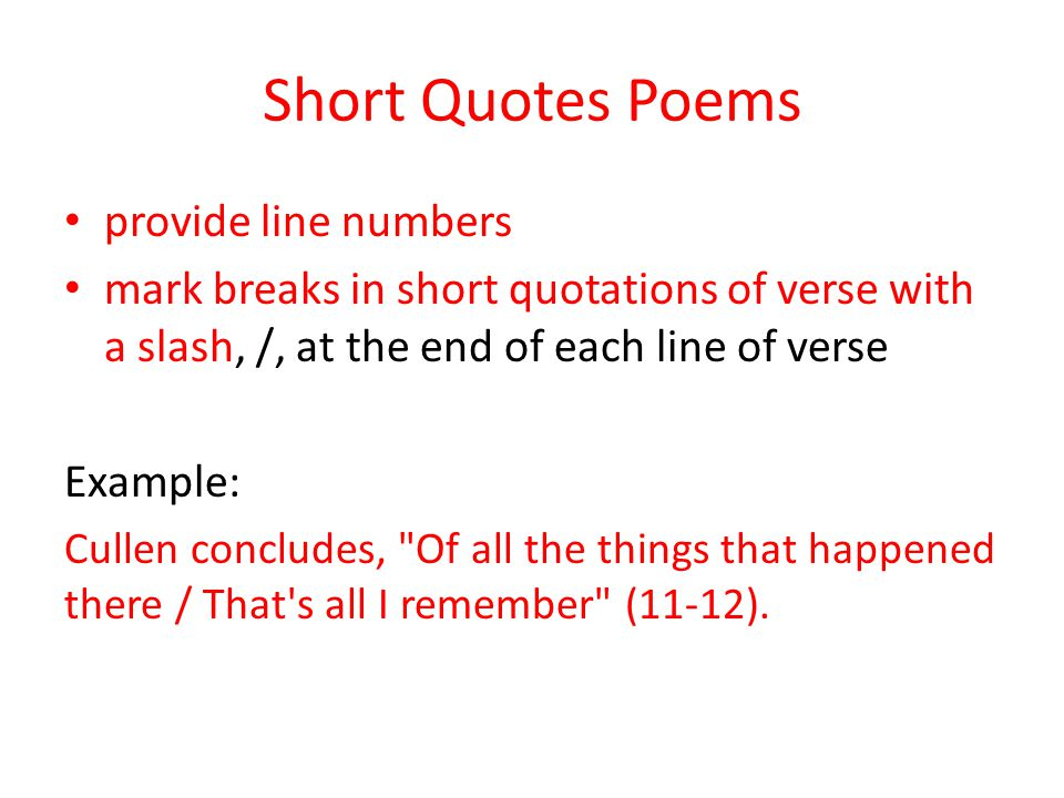 Short Quotes Poems provide line numbers mark breaks in short quotations of verse with a slash, /, at the end of each line of verse Example: Cullen concludes, Of all the things that happened there / That s all I remember (11-12).