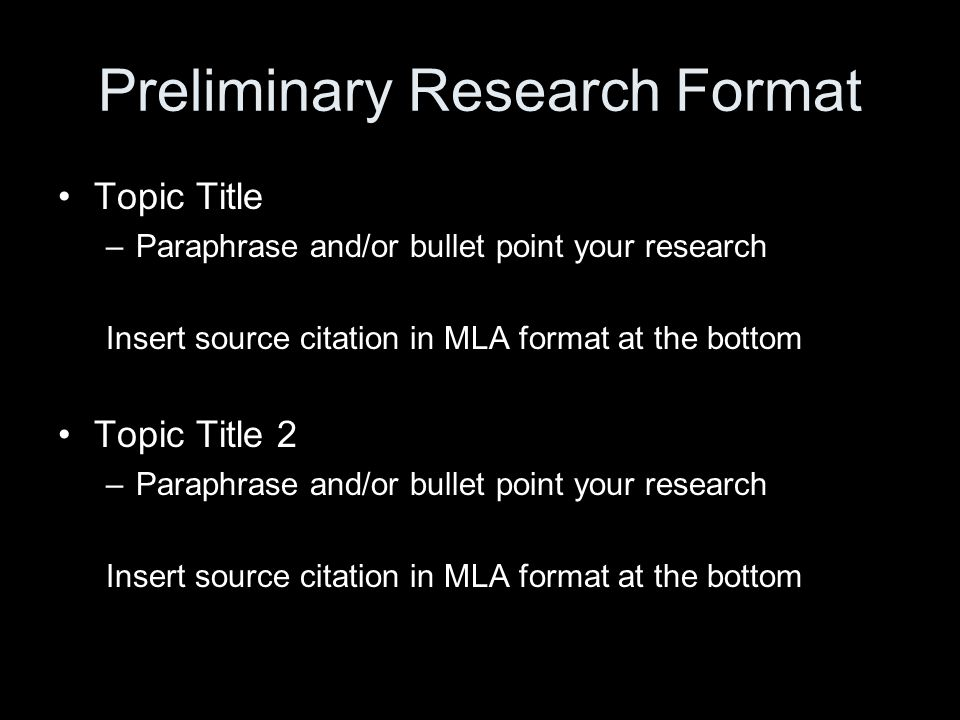 Preliminary Research Format Topic Title –Paraphrase and/or bullet point your research Insert source citation in MLA format at the bottom Topic Title 2 –Paraphrase and/or bullet point your research Insert source citation in MLA format at the bottom
