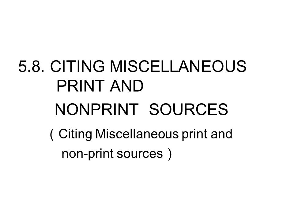 5.8. CITING MISCELLANEOUS PRINT AND NONPRINT SOURCES ( Citing Miscellaneous print and non-print sources )