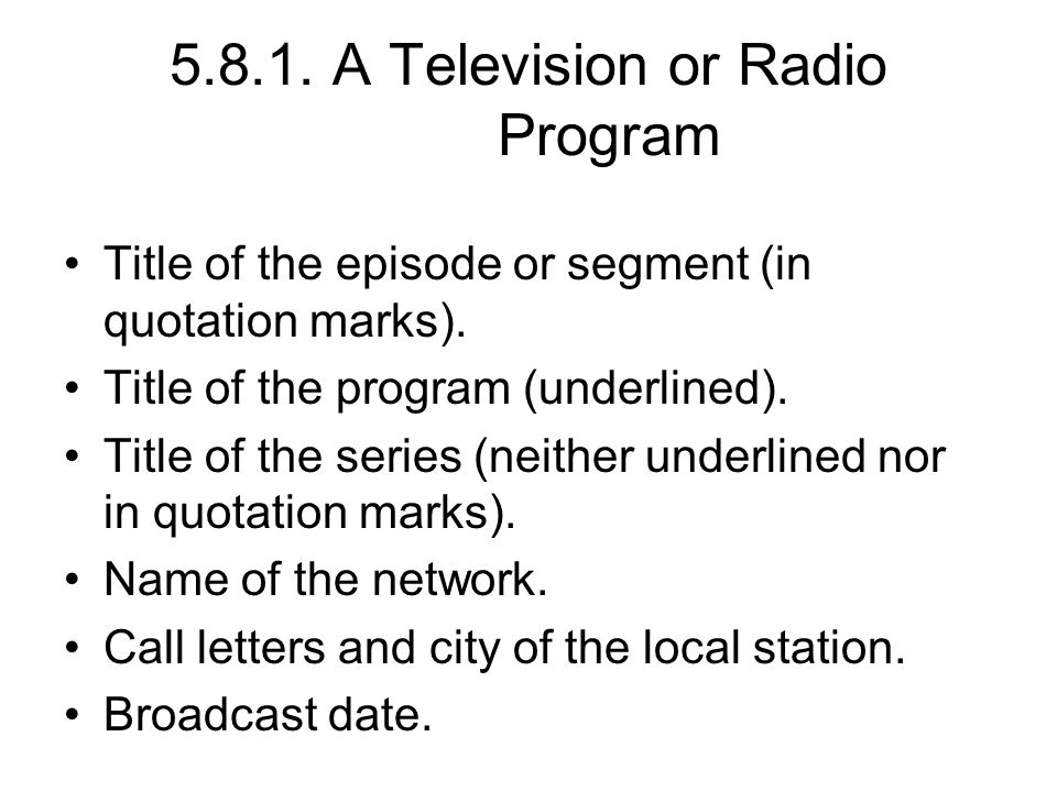 5.8.1. A Television or Radio Program Title of the episode or segment (in quotation marks). Title of the program (underlined). Title of the series (nei