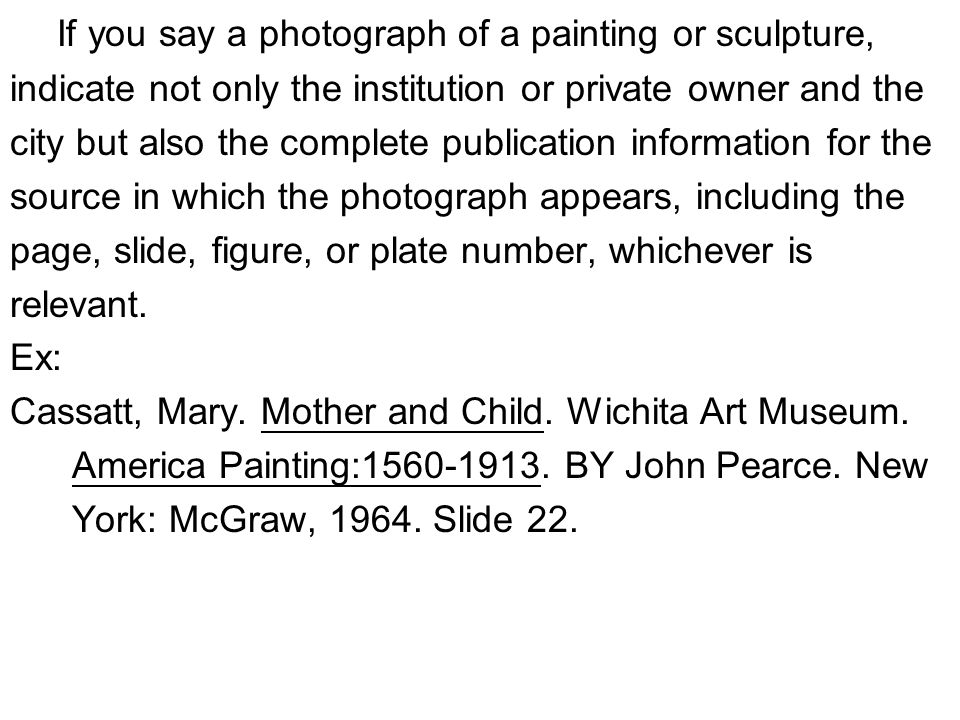 If you say a photograph of a painting or sculpture, indicate not only the institution or private owner and the city but also the complete publication information for the source in which the photograph appears, including the page, slide, figure, or plate number, whichever is relevant.