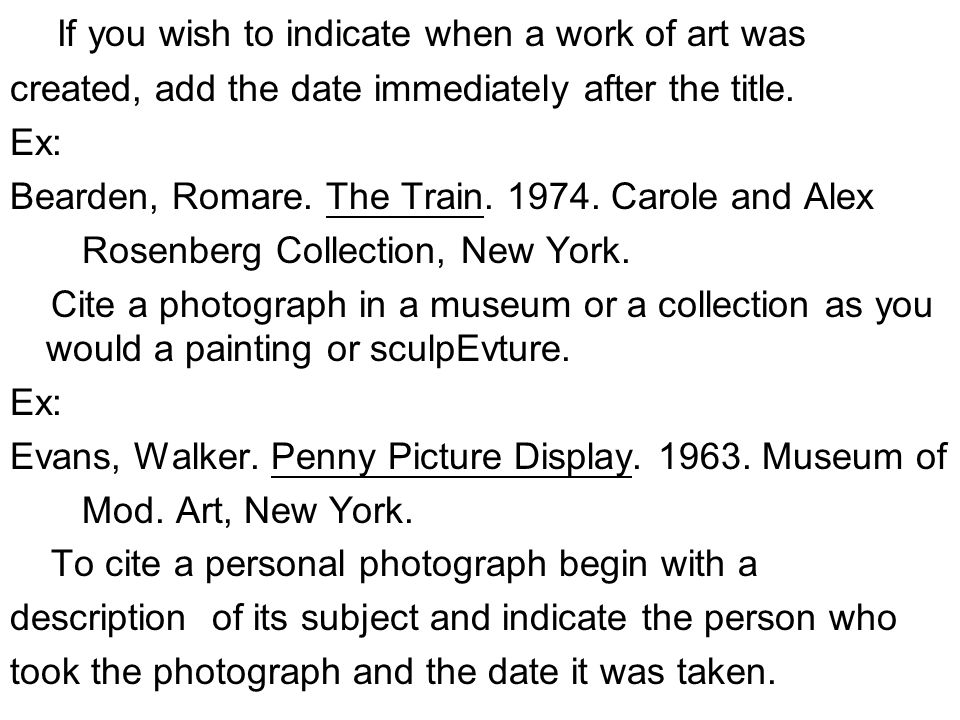 If you wish to indicate when a work of art was created, add the date immediately after the title. Ex: Bearden, Romare. The Train. 1974. Carole and Ale