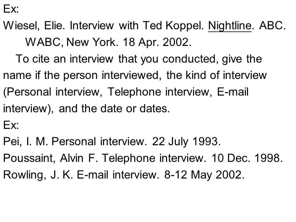 Ex: Wiesel, Elie. Interview with Ted Koppel. Nightline. ABC. WABC, New York. 18 Apr. 2002. To cite an interview that you conducted, give the name if t