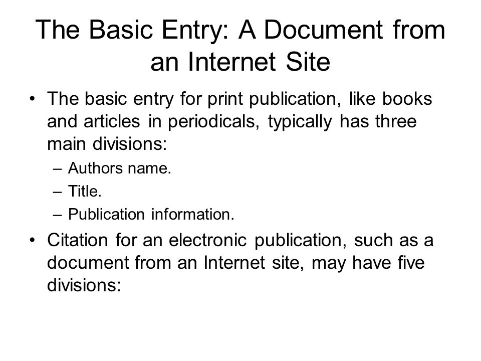 The Basic Entry: A Document from an Internet Site The basic entry for print publication, like books and articles in periodicals, typically has three main divisions: –Authors name.