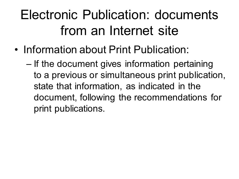 Electronic Publication: documents from an Internet site Information about Print Publication: –If the document gives information pertaining to a previous or simultaneous print publication, state that information, as indicated in the document, following the recommendations for print publications.