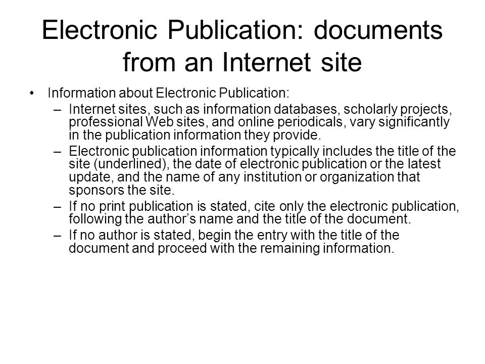 Electronic Publication: documents from an Internet site Information about Electronic Publication: –Internet sites, such as information databases, scholarly projects, professional Web sites, and online periodicals, vary significantly in the publication information they provide.