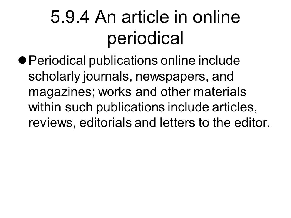 5.9.4 An article in online periodical Periodical publications online include scholarly journals, newspapers, and magazines; works and other materials within such publications include articles, reviews, editorials and letters to the editor.