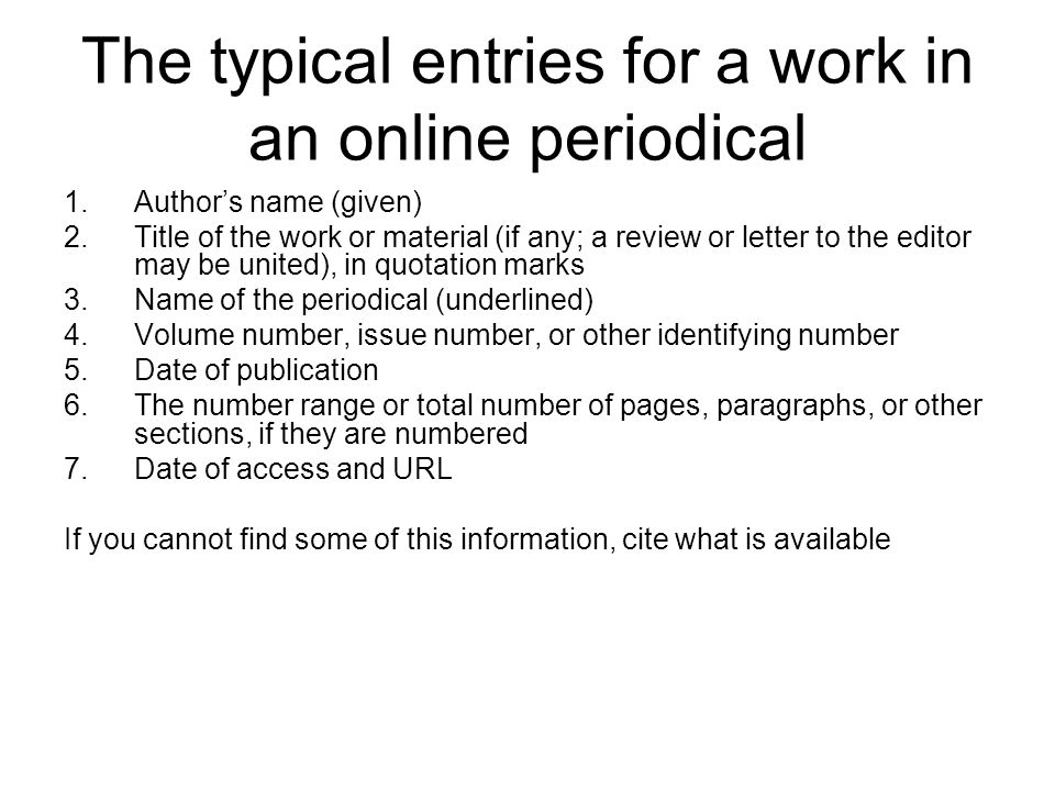 The typical entries for a work in an online periodical 1.Author's name (given) 2.Title of the work or material (if any; a review or letter to the edit