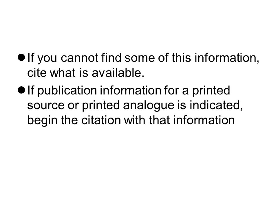 If you cannot find some of this information, cite what is available. If publication information for a printed source or printed analogue is indicated,