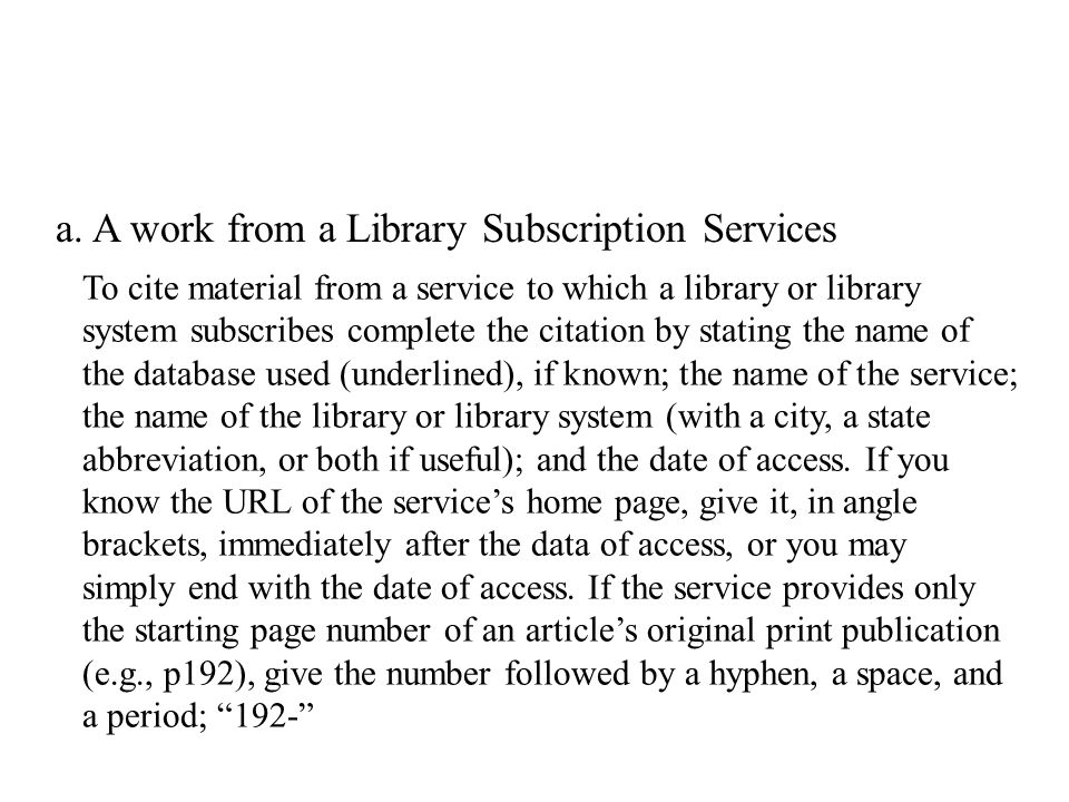 To cite material from a service to which a library or library system subscribes complete the citation by stating the name of the database used (underlined), if known; the name of the service; the name of the library or library system (with a city, a state abbreviation, or both if useful); and the date of access.
