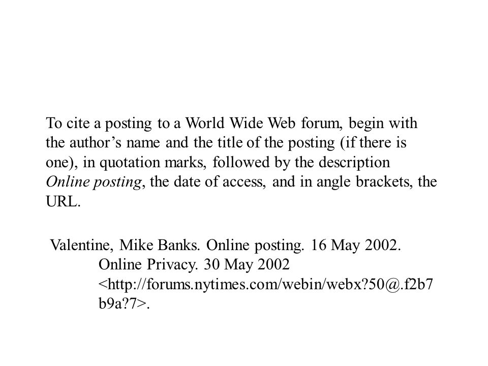 Valentine, Mike Banks. Online posting. 16 May 2002. Online Privacy. 30 May 2002. To cite a posting to a World Wide Web forum, begin with the author's