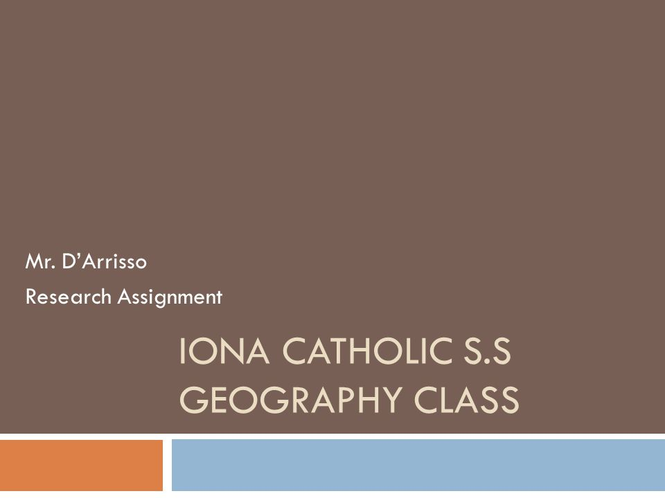 IONA CATHOLIC S.S GEOGRAPHY CLASS Mr. D'Arrisso Research Assignment