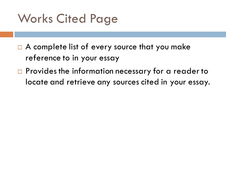 Works Cited Page  A complete list of every source that you make reference to in your essay  Provides the information necessary for a reader to locate and retrieve any sources cited in your essay.