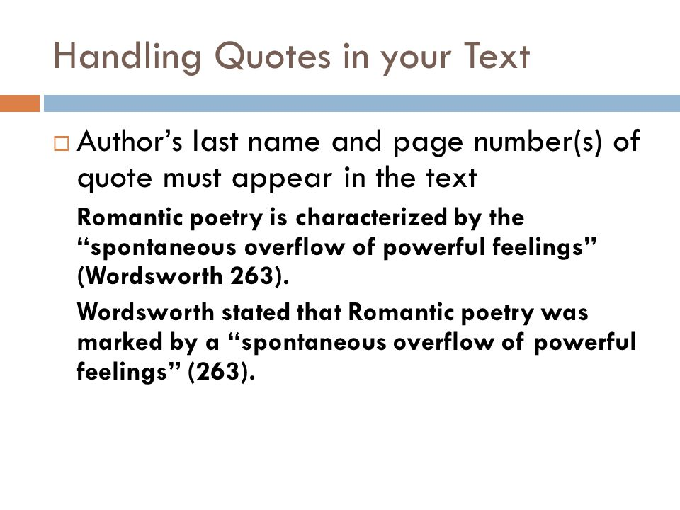 Handling Quotes in your Text  Author's last name and page number(s) of quote must appear in the text Romantic poetry is characterized by the spontaneous overflow of powerful feelings (Wordsworth 263).