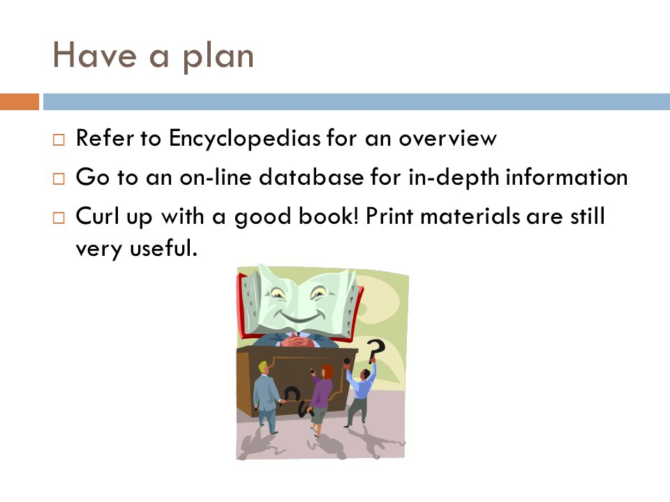 Have a plan  Refer to Encyclopedias for an overview  Go to an on-line database for in-depth information  Curl up with a good book.