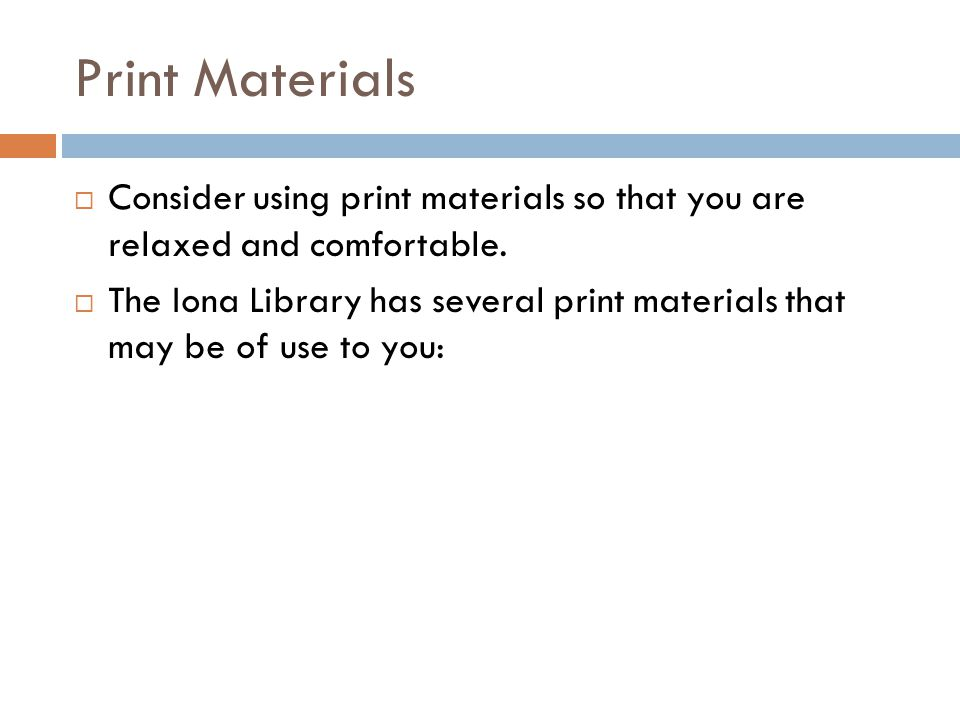 Print Materials  Consider using print materials so that you are relaxed and comfortable.