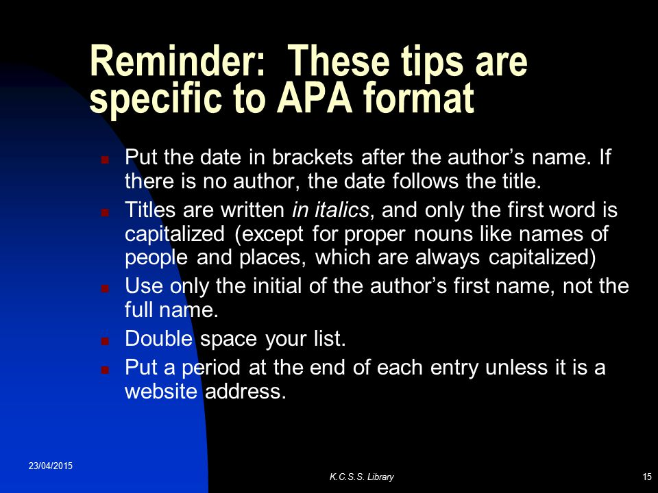 23/04/2015 K.C.S.S. Library15 Reminder: These tips are specific to APA format Put the date in brackets after the author's name. If there is no author,