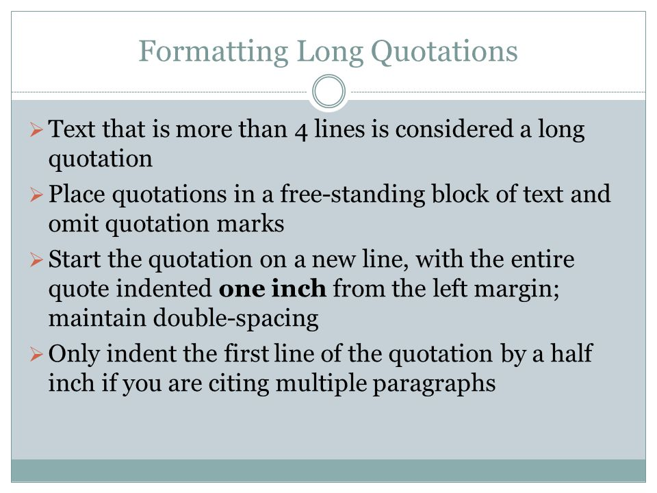 Formatting Long Quotations  Text that is more than 4 lines is considered a long quotation  Place quotations in a free-standing block of text and omit quotation marks  Start the quotation on a new line, with the entire quote indented one inch from the left margin; maintain double-spacing  Only indent the first line of the quotation by a half inch if you are citing multiple paragraphs