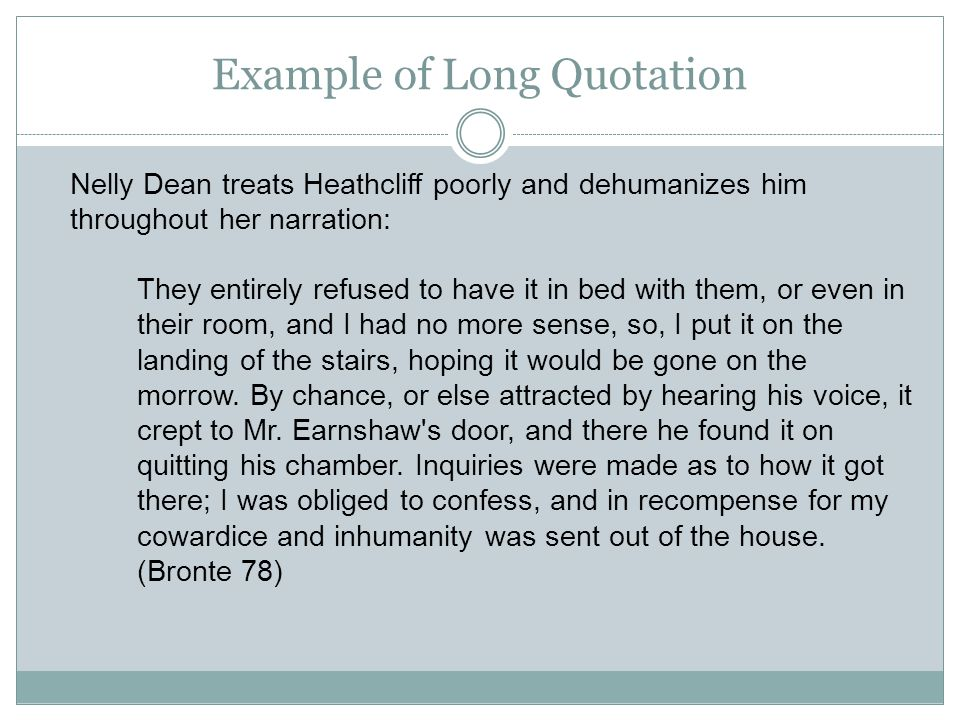 Example of Long Quotation Nelly Dean treats Heathcliff poorly and dehumanizes him throughout her narration: They entirely refused to have it in bed with them, or even in their room, and I had no more sense, so, I put it on the landing of the stairs, hoping it would be gone on the morrow.