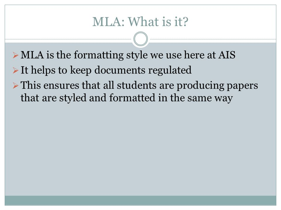 MLA: What is it?  MLA is the formatting style we use here at AIS  It helps to keep documents regulated  This ensures that all students are producin