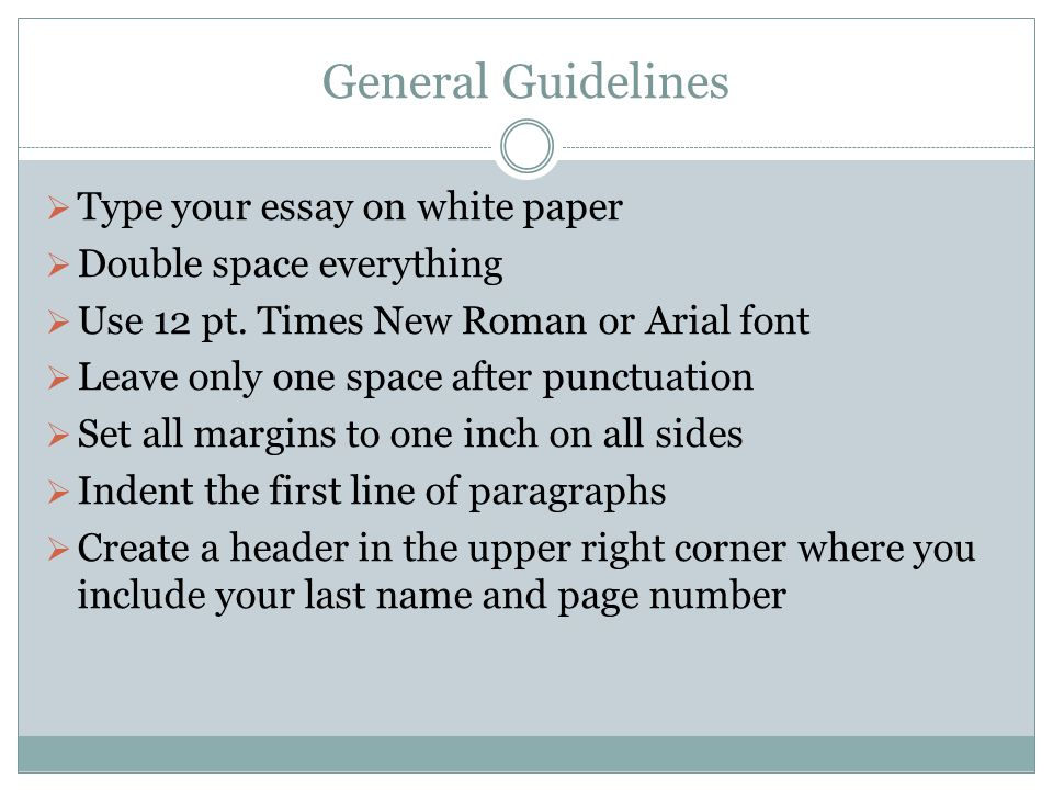 General Guidelines  Type your essay on white paper  Double space everything  Use 12 pt. Times New Roman or Arial font  Leave only one space after
