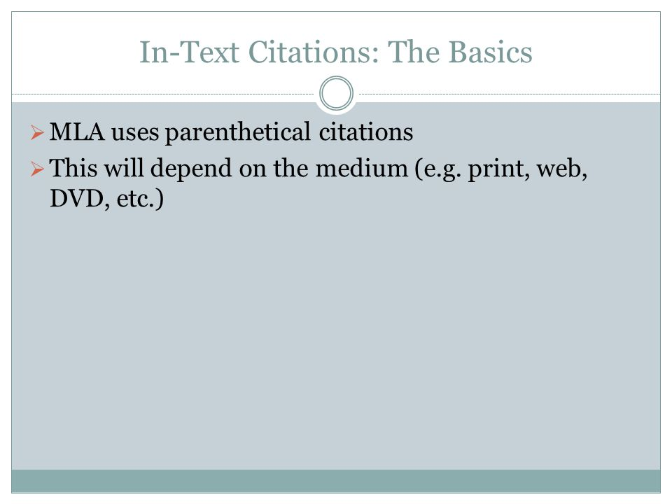 In-Text Citations: The Basics  MLA uses parenthetical citations  This will depend on the medium (e.g. print, web, DVD, etc.)