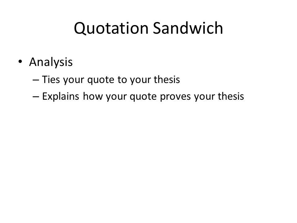 Quotation Sandwich Analysis – Ties your quote to your thesis – Explains how your quote proves your thesis