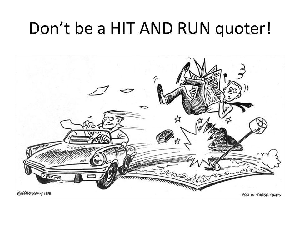 Don't be a HIT AND RUN quoter!