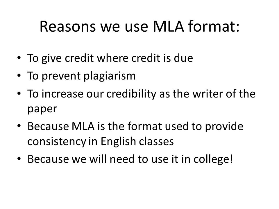 Reasons we use MLA format: To give credit where credit is due To prevent plagiarism To increase our credibility as the writer of the paper Because MLA is the format used to provide consistency in English classes Because we will need to use it in college!